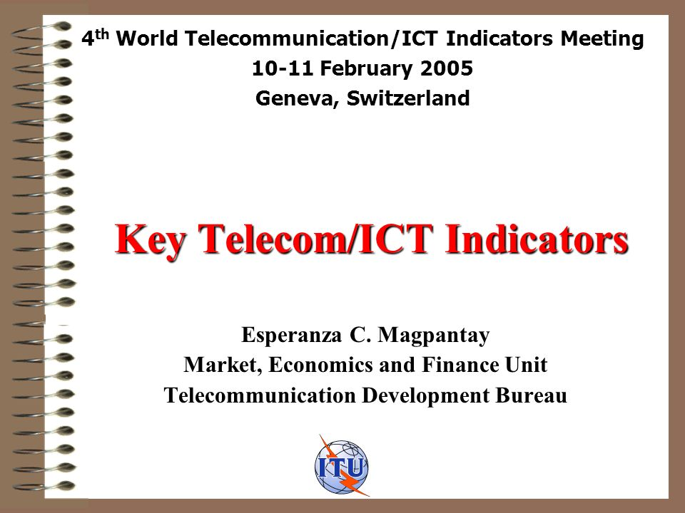 Background ITU Constitution, Article 1, Provision 18: Collect and publish information concerning telecommunication matters ITU published Yearbook of Statistics based on ITU-T Recommendation C.1 until 1996 Yearbook transferred to BDT and based on Telecommunication Indicator Handbook Updated last 2003 WTIM in light of latest developments Available online http://www.itu.int/ITU-D/ict/material/Top50.doc