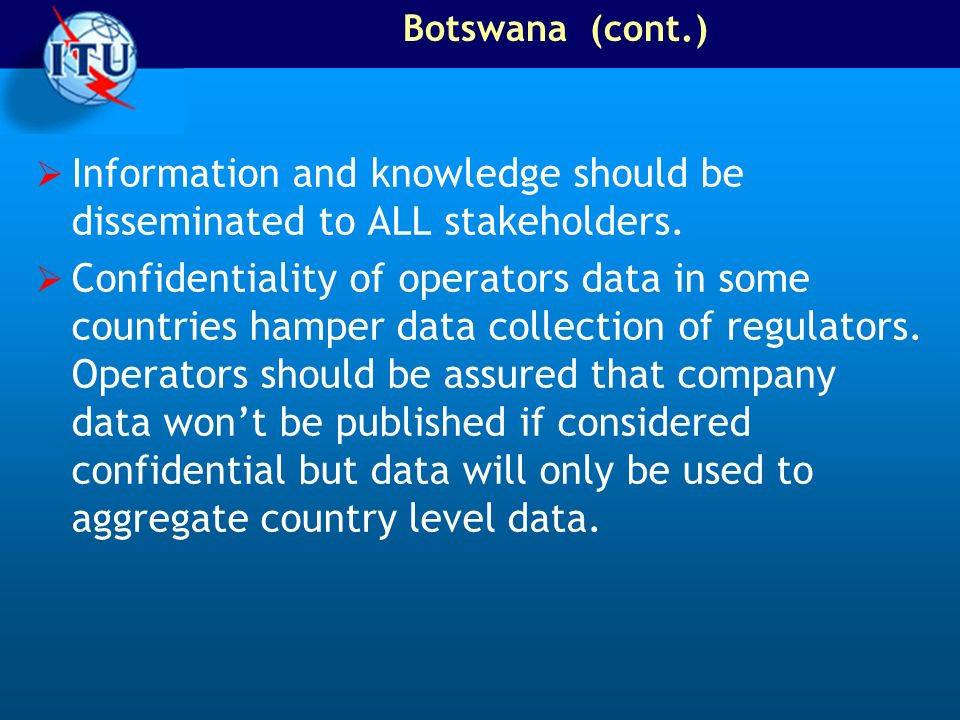 Botswana (cont.) Information and knowledge should be disseminated to ALL stakeholders. Confidentiality of operators data in some countries hamper data