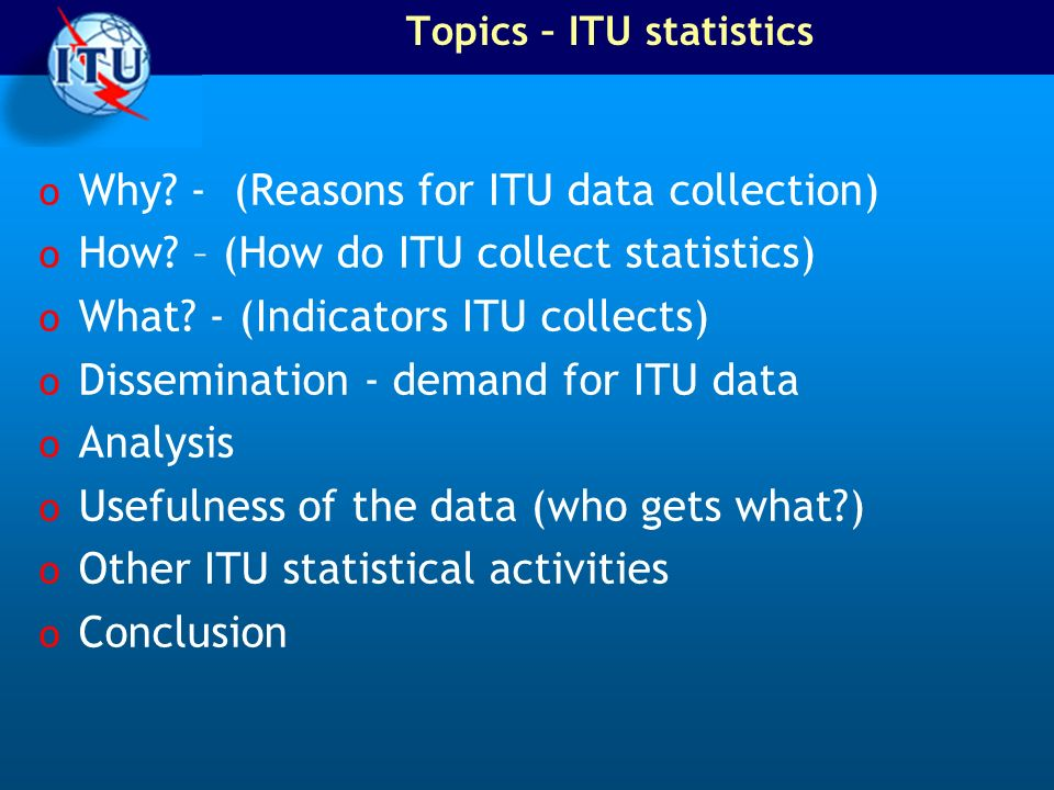 Topics – ITU statistics o Why? - (Reasons for ITU data collection) o How? – (How do ITU collect statistics) o What? - (Indicators ITU collects) o Diss