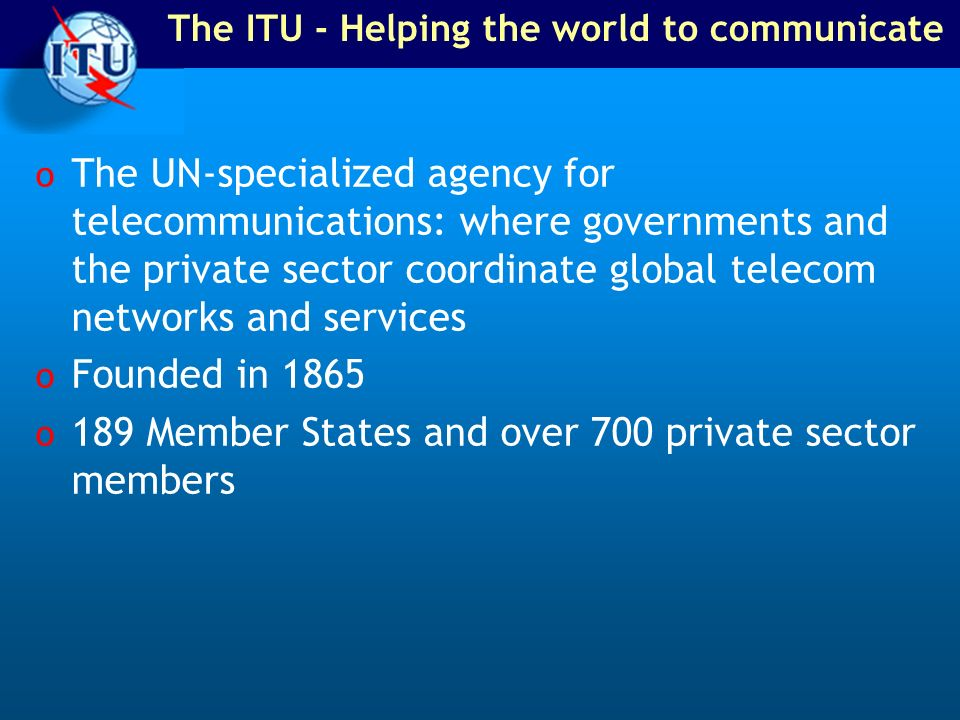 The ITU - Helping the world to communicate o The UN-specialized agency for telecommunications: where governments and the private sector coordinate glo