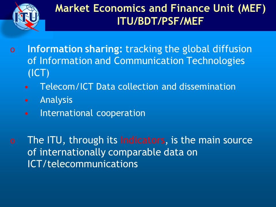 Market Economics and Finance Unit (MEF) ITU/BDT/PSF/MEF o Information sharing: tracking the global diffusion of Information and Communication Technolo
