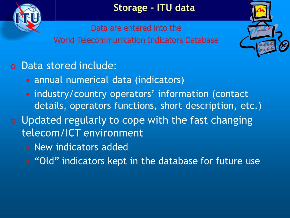 Storage - ITU data o Data stored include: annual numerical data (indicators) industry/country operators information (contact details, operators functi