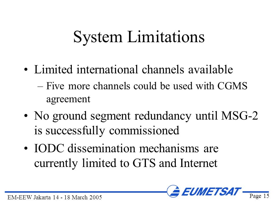Page 15 EM-EEW Jakarta 14 - 18 March 2005 System Limitations Limited international channels available –Five more channels could be used with CGMS agre