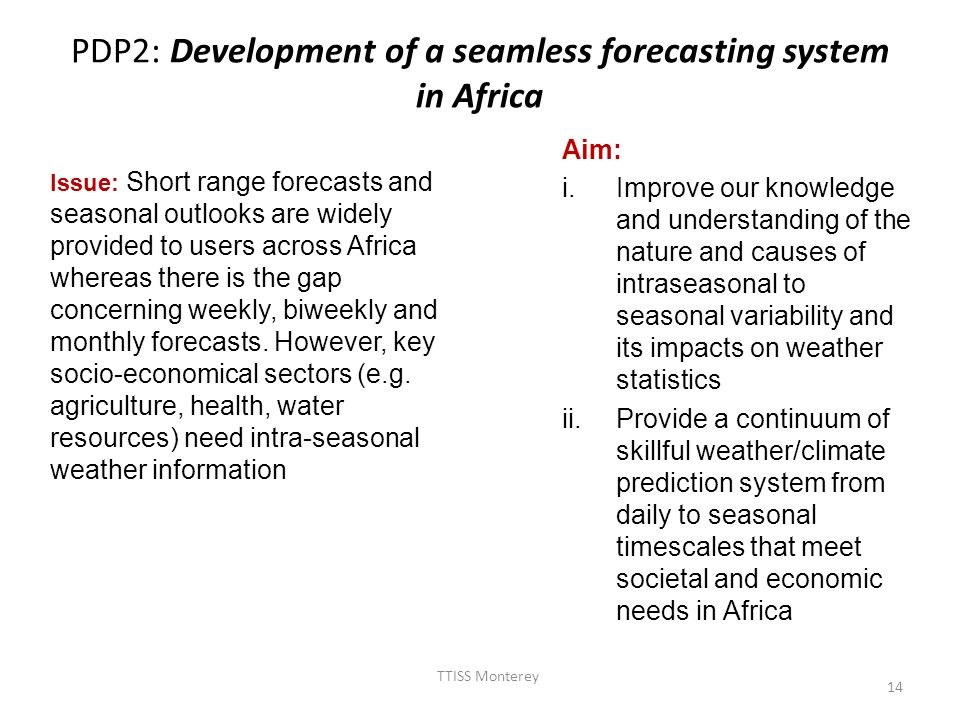 PDP2: Development of a seamless forecasting system in Africa Aim: i.Improve our knowledge and understanding of the nature and causes of intraseasonal to seasonal variability and its impacts on weather statistics ii.Provide a continuum of skillful weather/climate prediction system from daily to seasonal timescales that meet societal and economic needs in Africa TTISS Monterey 14 Issue: Short range forecasts and seasonal outlooks are widely provided to users across Africa whereas there is the gap concerning weekly, biweekly and monthly forecasts.