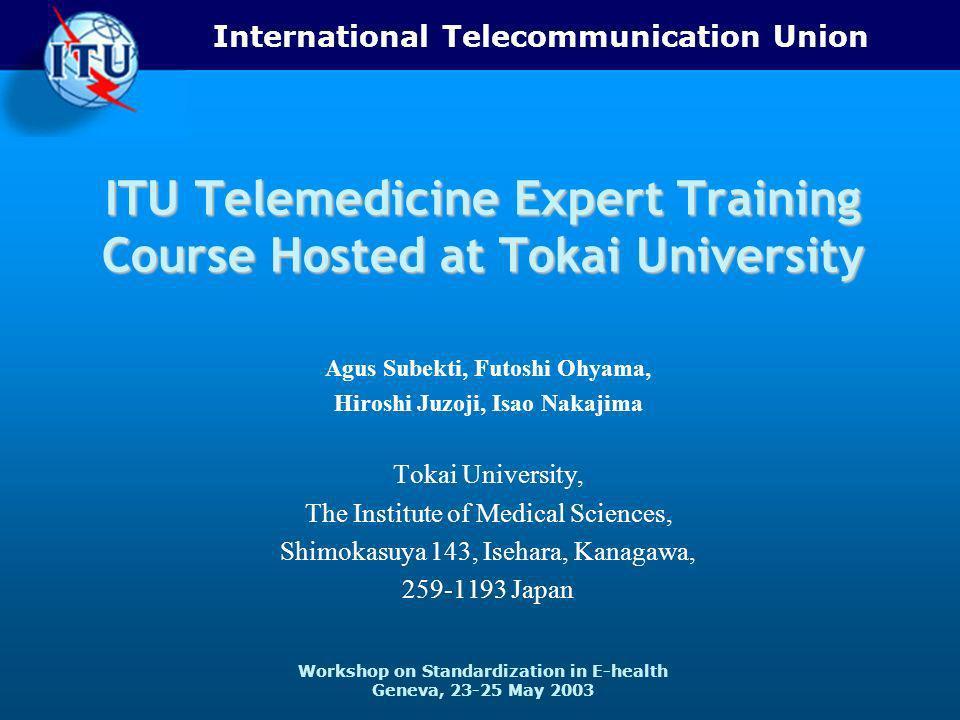 International Telecommunication Union Workshop on Standardization in E-health Geneva, 23-25 May 2003 ITU Telemedicine Expert Training Course Hosted at