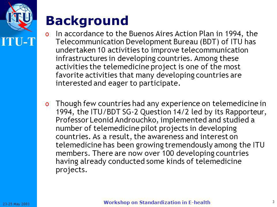 ITU-T May 2003 Workshop on Standardization in E-health Background o In accordance to the Buenos Aires Action Plan in 1994, the Telecommunication Development Bureau (BDT) of ITU has undertaken 10 activities to improve telecommunication infrastructures in developing countries.