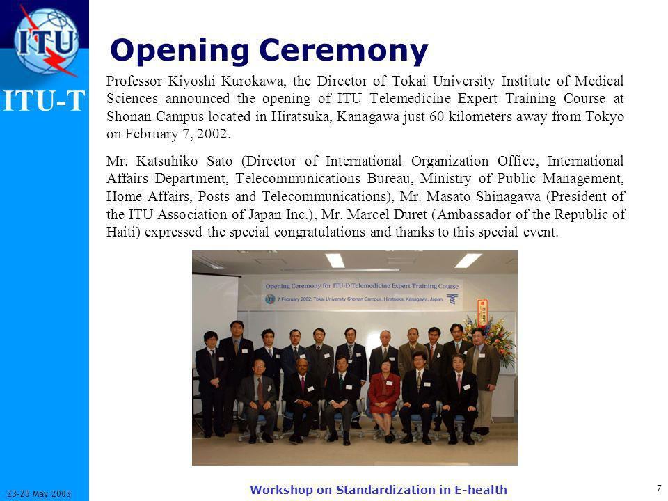 ITU-T May 2003 Workshop on Standardization in E-health Opening Ceremony Professor Kiyoshi Kurokawa, the Director of Tokai University Institute of Medical Sciences announced the opening of ITU Telemedicine Expert Training Course at Shonan Campus located in Hiratsuka, Kanagawa just 60 kilometers away from Tokyo on February 7, 2002.