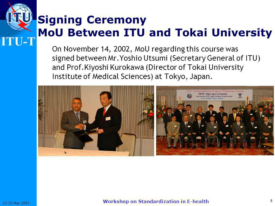 ITU-T May 2003 Workshop on Standardization in E-health Signing Ceremony MoU Between ITU and Tokai University On November 14, 2002, MoU regarding this course was signed between Mr.Yoshio Utsumi (Secretary General of ITU) and Prof.Kiyoshi Kurokawa (Director of Tokai University Institute of Medical Sciences) at Tokyo, Japan.