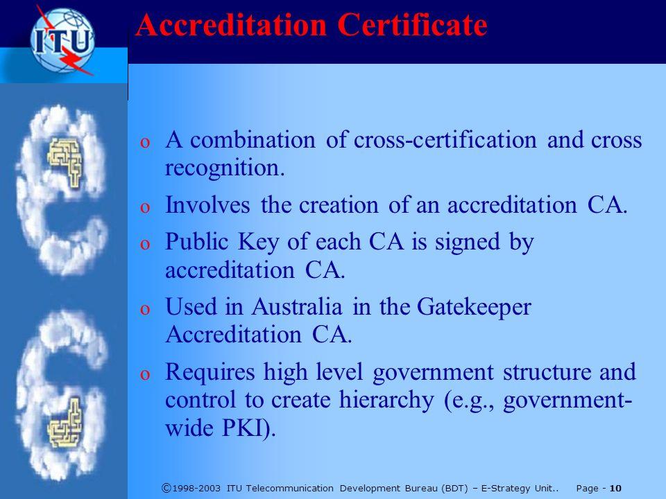 © 1998-2003 ITU Telecommunication Development Bureau (BDT) – E-Strategy Unit.. Page - 10 Accreditation Certificate o A combination of cross-certificat