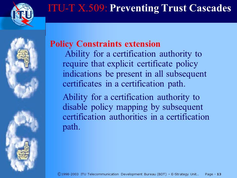 © 1998-2003 ITU Telecommunication Development Bureau (BDT) – E-Strategy Unit.. Page - 13 ITU-T X.509: Preventing Trust Cascades Policy Constraints ext