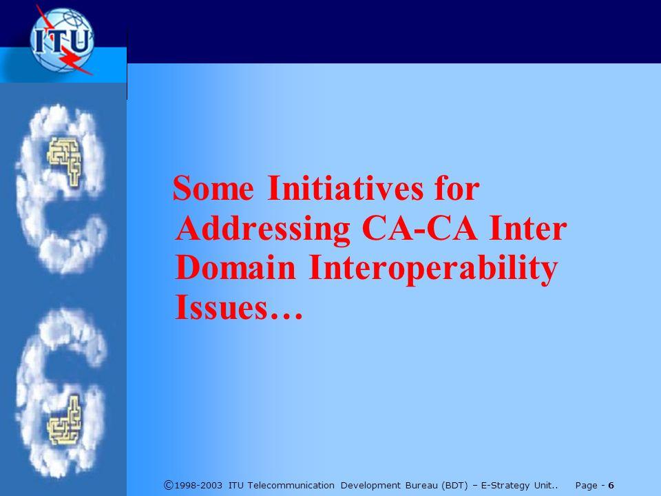 © 1998-2003 ITU Telecommunication Development Bureau (BDT) – E-Strategy Unit.. Page - 6 Some Initiatives for Addressing CA-CA Inter Domain Interoperab