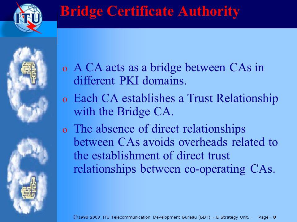 © 1998-2003 ITU Telecommunication Development Bureau (BDT) – E-Strategy Unit.. Page - 8 Bridge Certificate Authority o A CA acts as a bridge between C