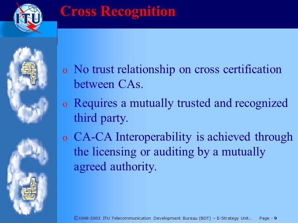 © 1998-2003 ITU Telecommunication Development Bureau (BDT) – E-Strategy Unit.. Page - 9 Cross Recognition o No trust relationship on cross certificati