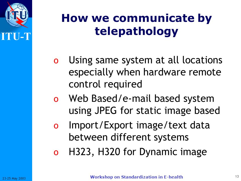 ITU-T 13 23-25 May 2003 Workshop on Standardization in E-health How we communicate by telepathology o Using same system at all locations especially when hardware remote control required o Web Based/e-mail based system using JPEG for static image based o Import/Export image/text data between different systems o H323, H320 for Dynamic image