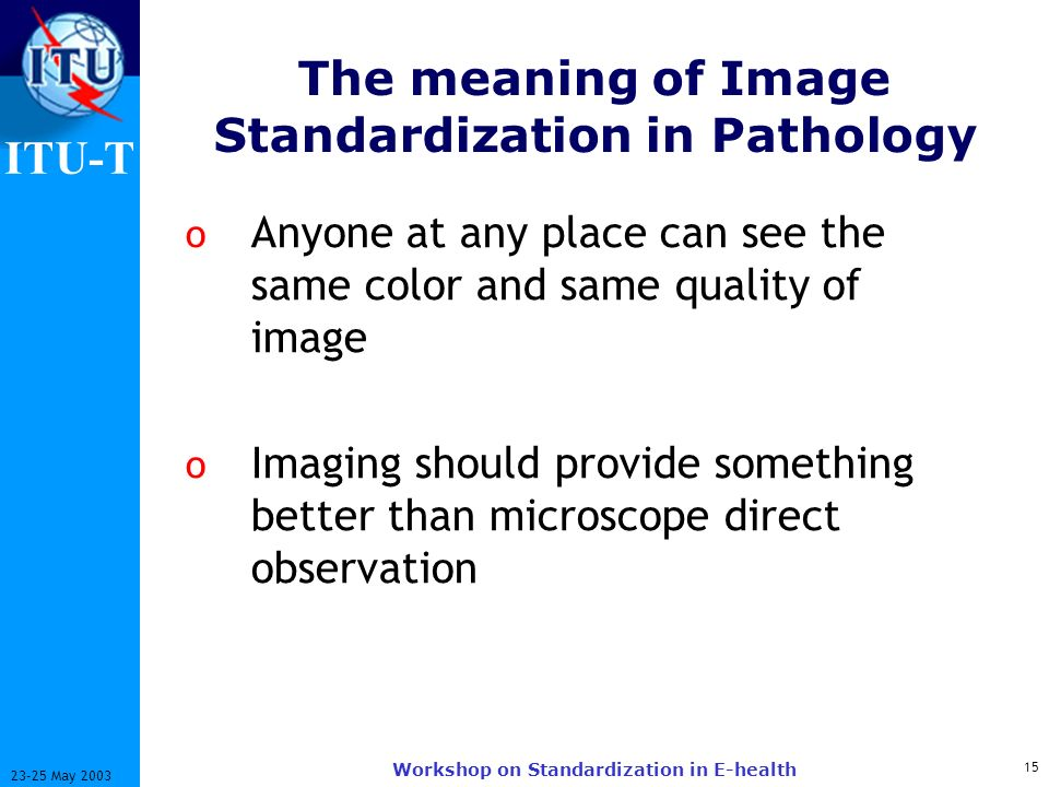 ITU-T May 2003 Workshop on Standardization in E-health The meaning of Image Standardization in Pathology o Anyone at any place can see the same color and same quality of image o Imaging should provide something better than microscope direct observation