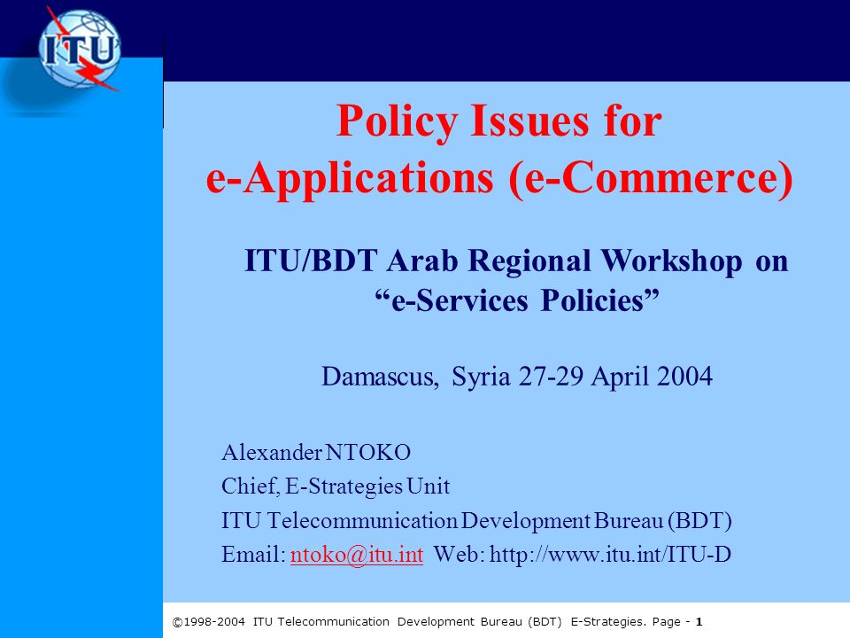 ©1998-2004 ITU Telecommunication Development Bureau (BDT) E-Strategies. Page - 1 Policy Issues for e-Applications (e-Commerce) Alexander NTOKO Chief,