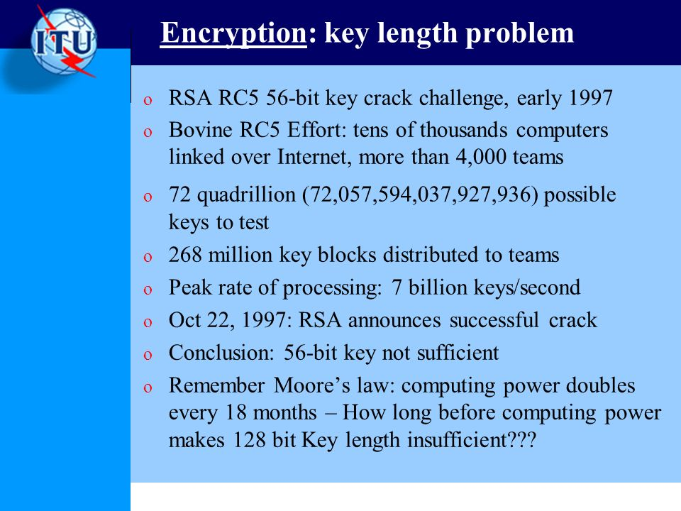 Encryption: key length problem o RSA RC5 56-bit key crack challenge, early 1997 o Bovine RC5 Effort: tens of thousands computers linked over Internet, more than 4,000 teams o 72 quadrillion (72,057,594,037,927,936) possible keys to test o 268 million key blocks distributed to teams o Peak rate of processing: 7 billion keys/second o Oct 22, 1997: RSA announces successful crack o Conclusion: 56-bit key not sufficient o Remember Moores law: computing power doubles every 18 months – How long before computing power makes 128 bit Key length insufficient???
