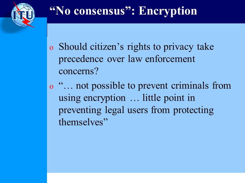 No consensus: Encryption o Should citizens rights to privacy take precedence over law enforcement concerns.