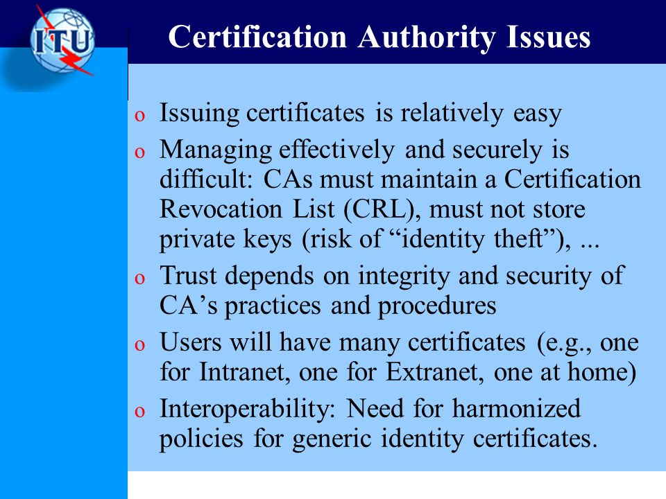 Certification Authority Issues o Issuing certificates is relatively easy o Managing effectively and securely is difficult: CAs must maintain a Certifi