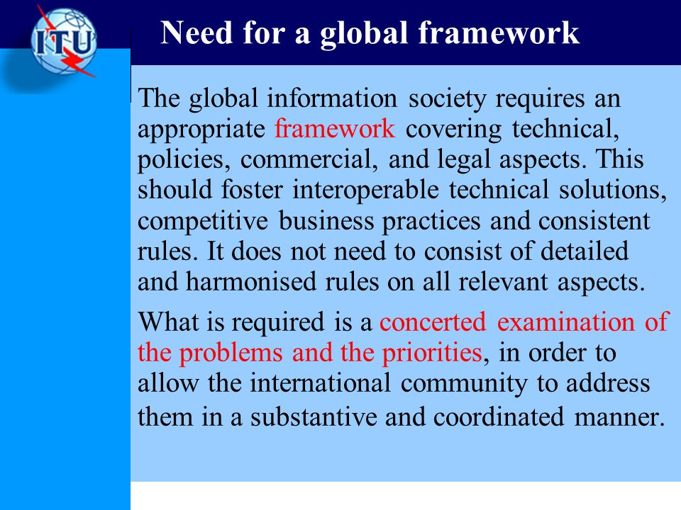 Need for a global framework The global information society requires an appropriate framework covering technical, policies, commercial, and legal aspects.