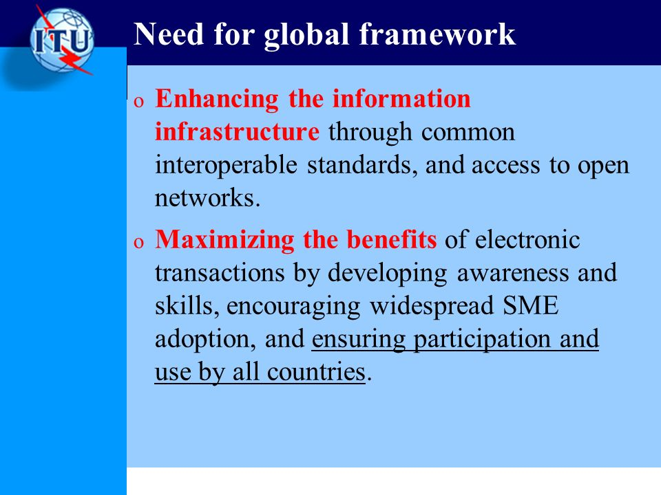 Need for global framework o Enhancing the information infrastructure through common interoperable standards, and access to open networks. o Maximizing