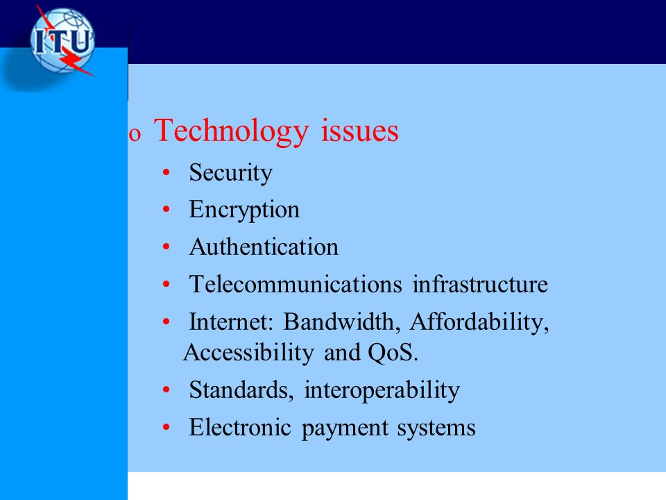o Technology issues Security Encryption Authentication Telecommunications infrastructure Internet: Bandwidth, Affordability, Accessibility and QoS.