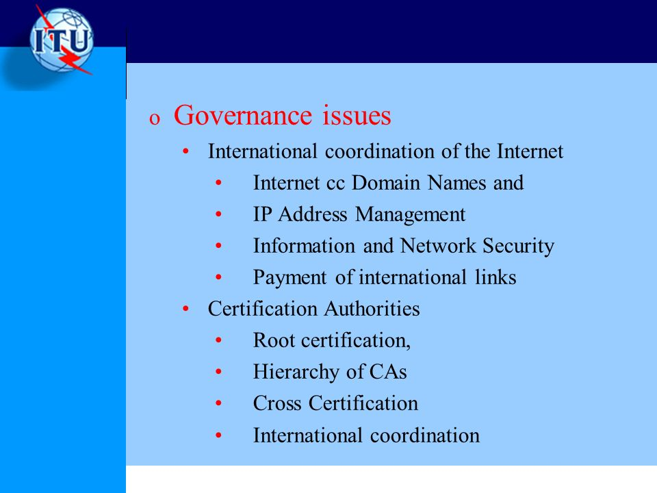 o Governance issues International coordination of the Internet Internet cc Domain Names and IP Address Management Information and Network Security Payment of international links Certification Authorities Root certification, Hierarchy of CAs Cross Certification International coordination