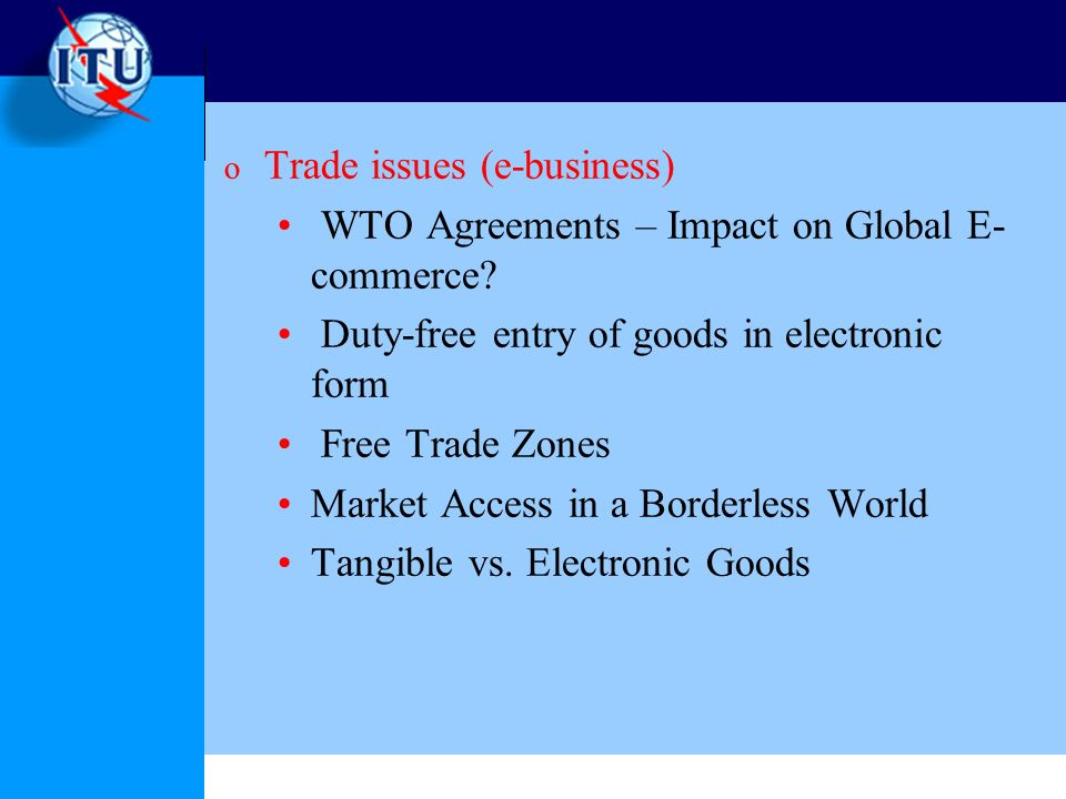 o Trade issues (e-business) WTO Agreements – Impact on Global E- commerce.