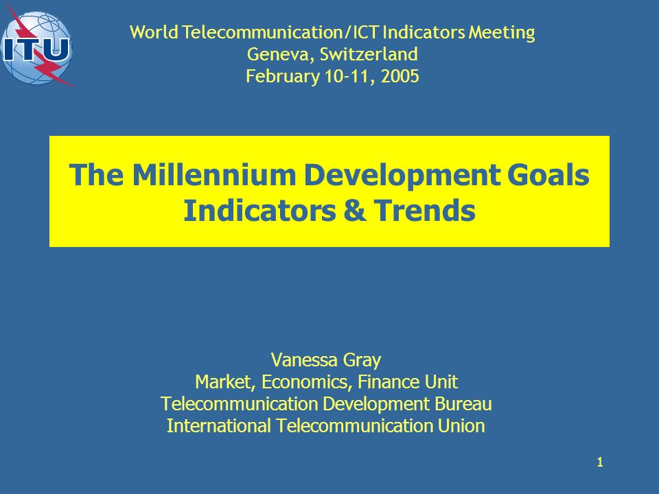 1 The Millennium Development Goals Indicators & Trends Vanessa Gray Market, Economics, Finance Unit Telecommunication Development Bureau International