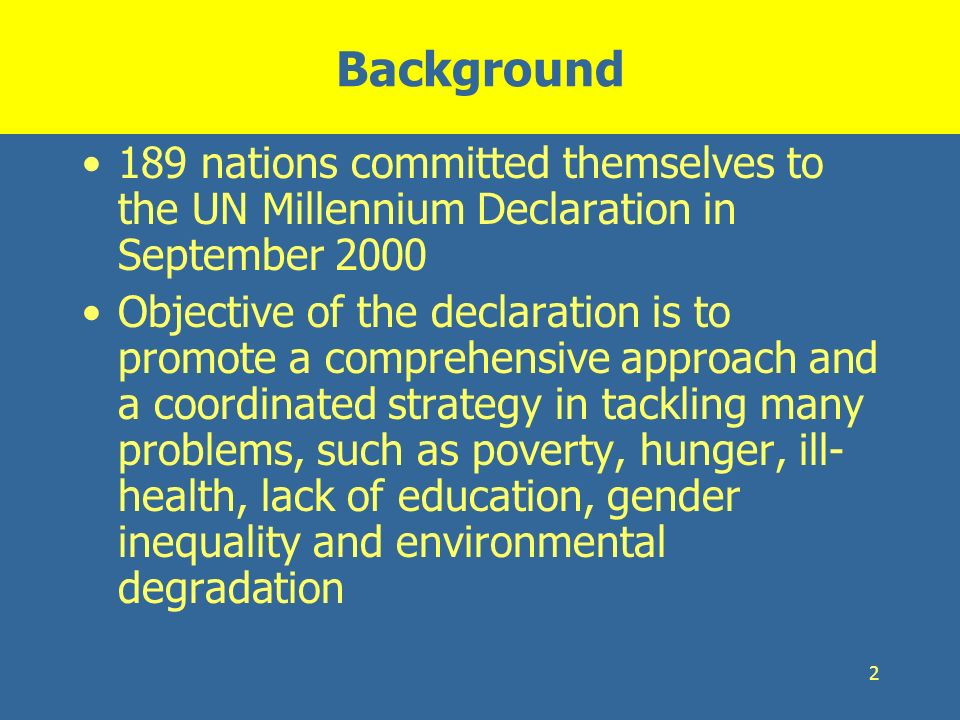 2 Background 189 nations committed themselves to the UN Millennium Declaration in September 2000 Objective of the declaration is to promote a comprehe