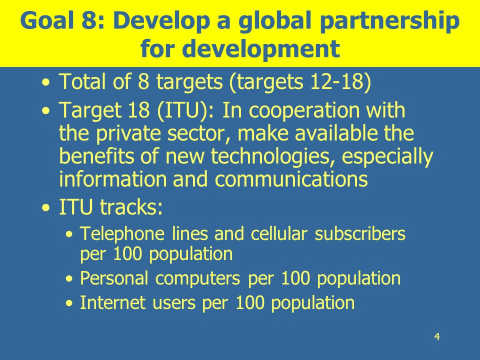 4 Goal 8: Develop a global partnership for development Total of 8 targets (targets 12-18) Target 18 (ITU): In cooperation with the private sector, mak