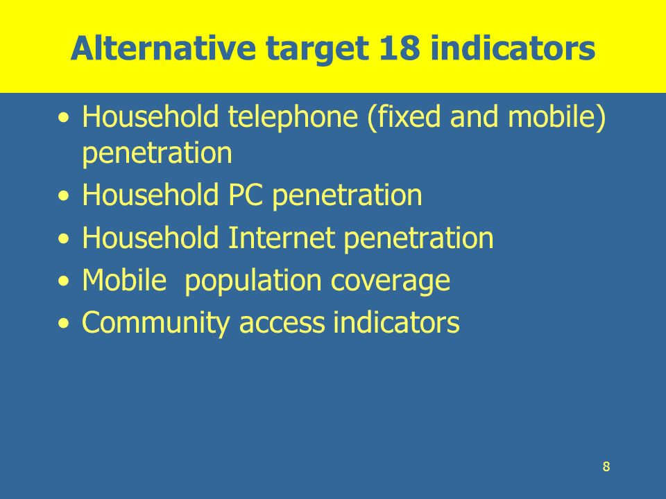 8 Alternative target 18 indicators Household telephone (fixed and mobile) penetration Household PC penetration Household Internet penetration Mobile p