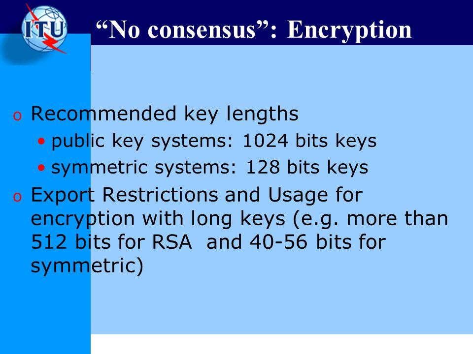 No consensus: Encryption o Recommended key lengths public key systems: 1024 bits keys symmetric systems: 128 bits keys o Export Restrictions and Usage for encryption with long keys (e.g.