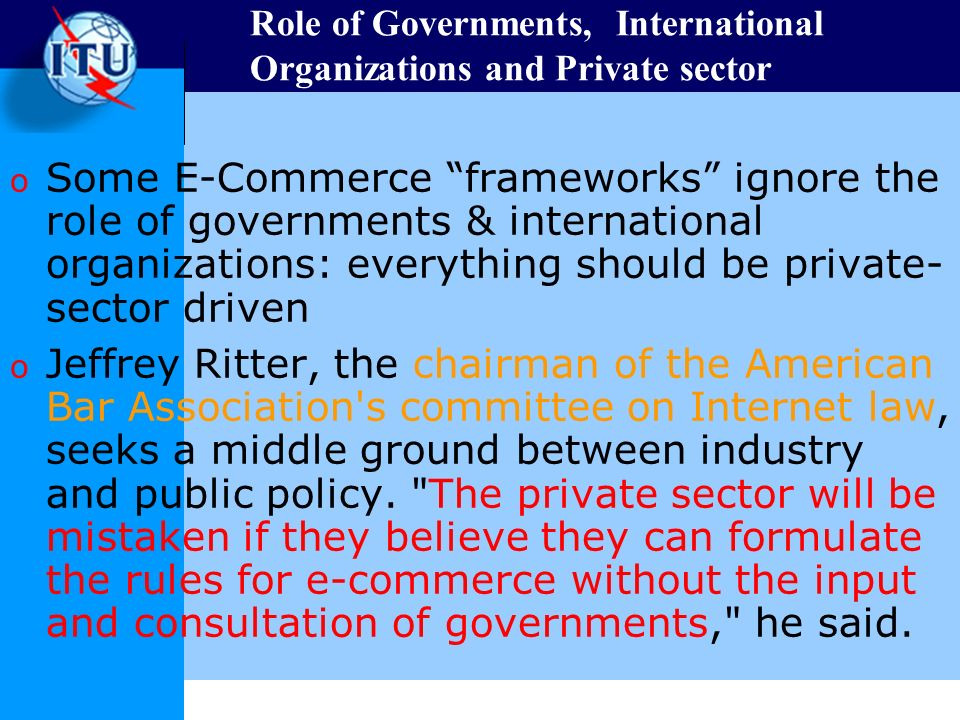 Role of Governments, International Organizations and Private sector o Some E-Commerce frameworks ignore the role of governments & international organizations: everything should be private- sector driven o Jeffrey Ritter, the chairman of the American Bar Association s committee on Internet law, seeks a middle ground between industry and public policy.
