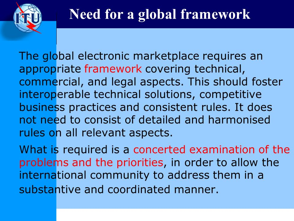 Need for a global framework The global electronic marketplace requires an appropriate framework covering technical, commercial, and legal aspects.