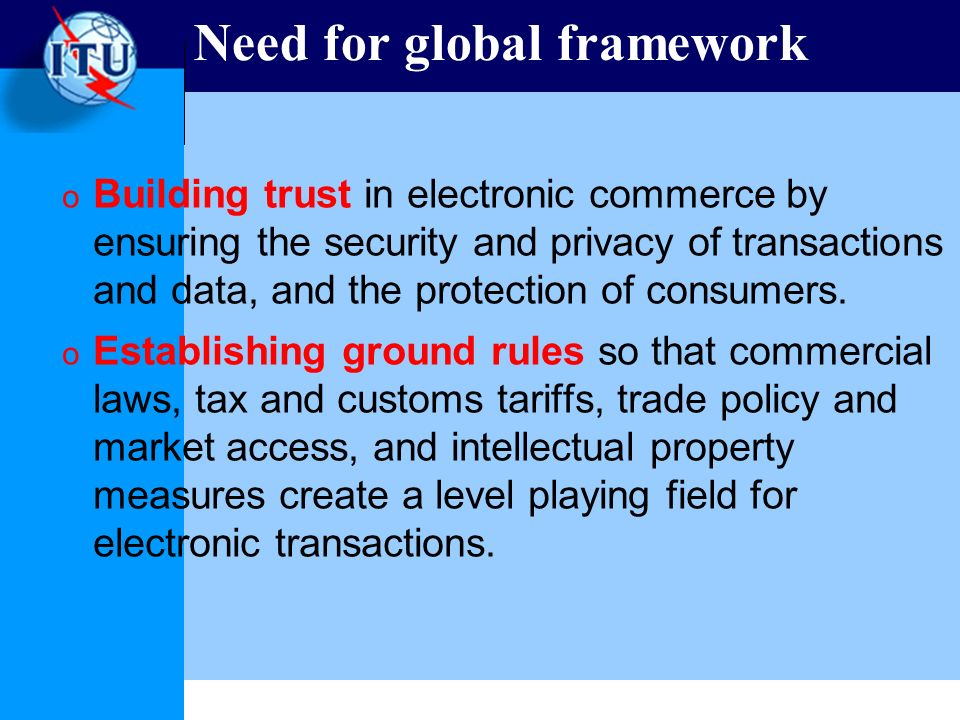 Need for global framework o Building trust in electronic commerce by ensuring the security and privacy of transactions and data, and the protection of consumers.