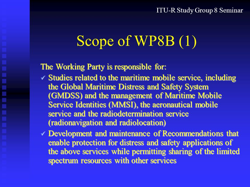 ITU-R Study Group 8 Seminar Scope of WP8B (1) The Working Party is responsible for: Studies related to the maritime mobile service, including the Global Maritime Distress and Safety System (GMDSS) and the management of Maritime Mobile Service Identities (MMSI), the aeronautical mobile service and the radiodetermination service (radionavigation and radiolocation) Studies related to the maritime mobile service, including the Global Maritime Distress and Safety System (GMDSS) and the management of Maritime Mobile Service Identities (MMSI), the aeronautical mobile service and the radiodetermination service (radionavigation and radiolocation) Development and maintenance of Recommendations that enable protection for distress and safety applications of the above services while permitting sharing of the limited spectrum resources with other services Development and maintenance of Recommendations that enable protection for distress and safety applications of the above services while permitting sharing of the limited spectrum resources with other services