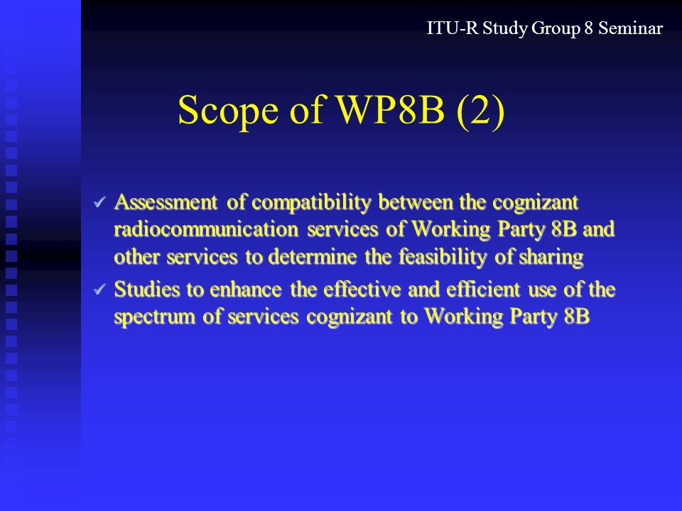 ITU-R Study Group 8 Seminar Scope of WP8B (2) Assessment of compatibility between the cognizant radiocommunication services of Working Party 8B and other services to determine the feasibility of sharing Assessment of compatibility between the cognizant radiocommunication services of Working Party 8B and other services to determine the feasibility of sharing Studies to enhance the effective and efficient use of the spectrum of services cognizant to Working Party 8B Studies to enhance the effective and efficient use of the spectrum of services cognizant to Working Party 8B