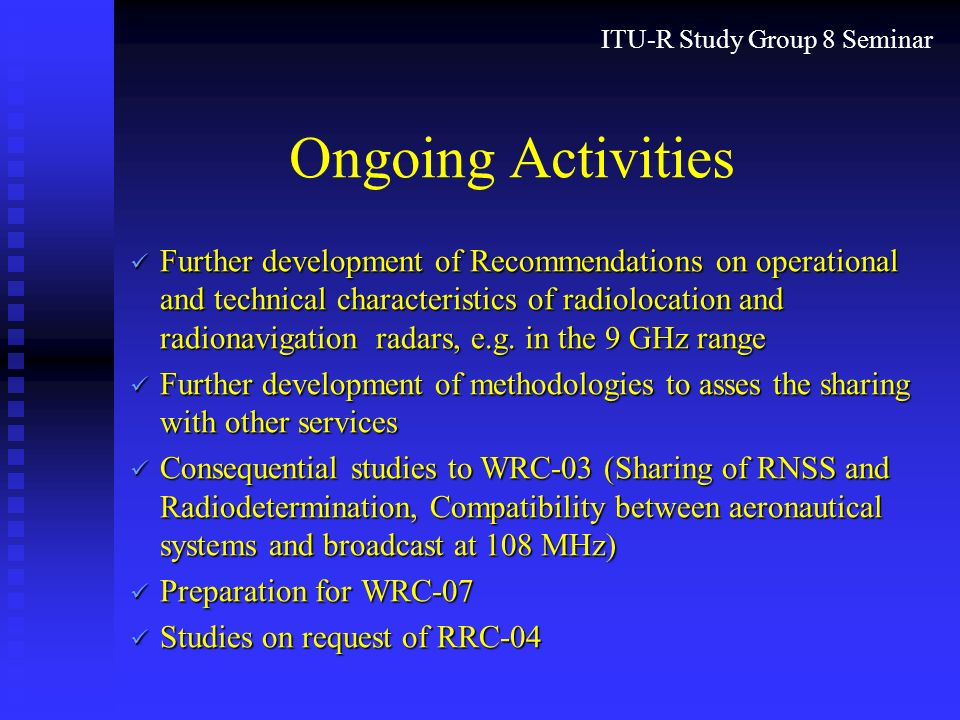 ITU-R Study Group 8 Seminar Ongoing Activities Further development of Recommendations on operational and technical characteristics of radiolocation and radionavigation radars, e.g.