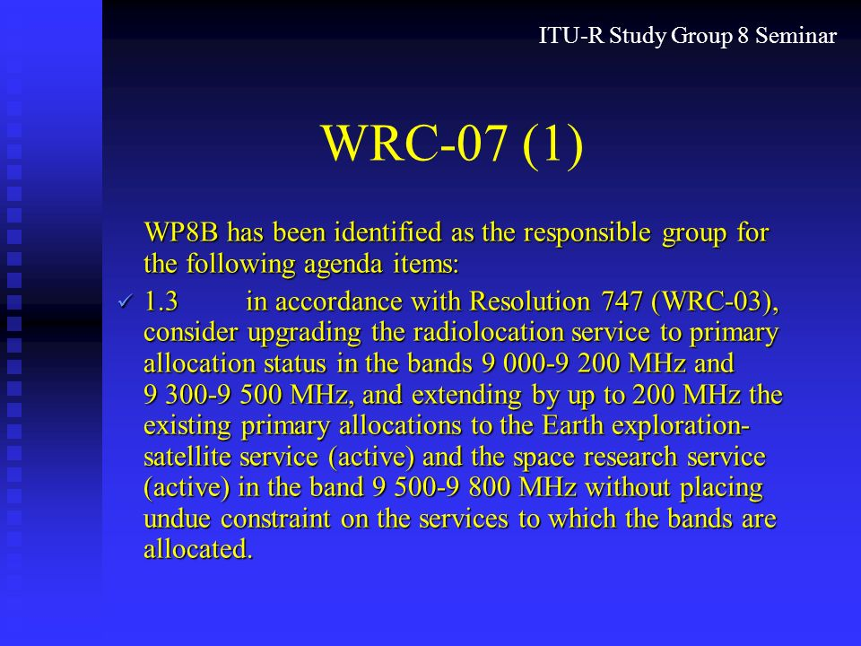 ITU-R Study Group 8 Seminar WRC-07 (1) WP8B has been identified as the responsible group for the following agenda items: 1.3in accordance with Resolution 747 (WRC-03), consider upgrading the radiolocation service to primary allocation status in the bands 9 000-9 200 MHz and 9 300 9 500 MHz, and extending by up to 200 MHz the existing primary allocations to the Earth exploration- satellite service (active) and the space research service (active) in the band 9 500-9 800 MHz without placing undue constraint on the services to which the bands are allocated.