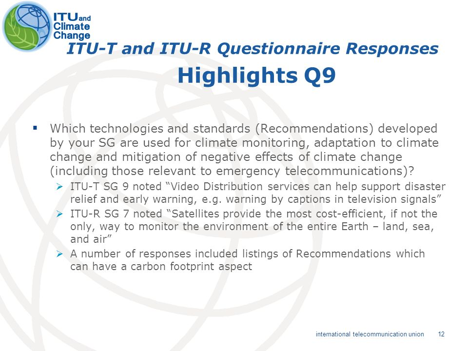 12 international telecommunication union ITU-T and ITU-R Questionnaire Responses Highlights Q9 Which technologies and standards (Recommendations) developed by your SG are used for climate monitoring, adaptation to climate change and mitigation of negative effects of climate change (including those relevant to emergency telecommunications).