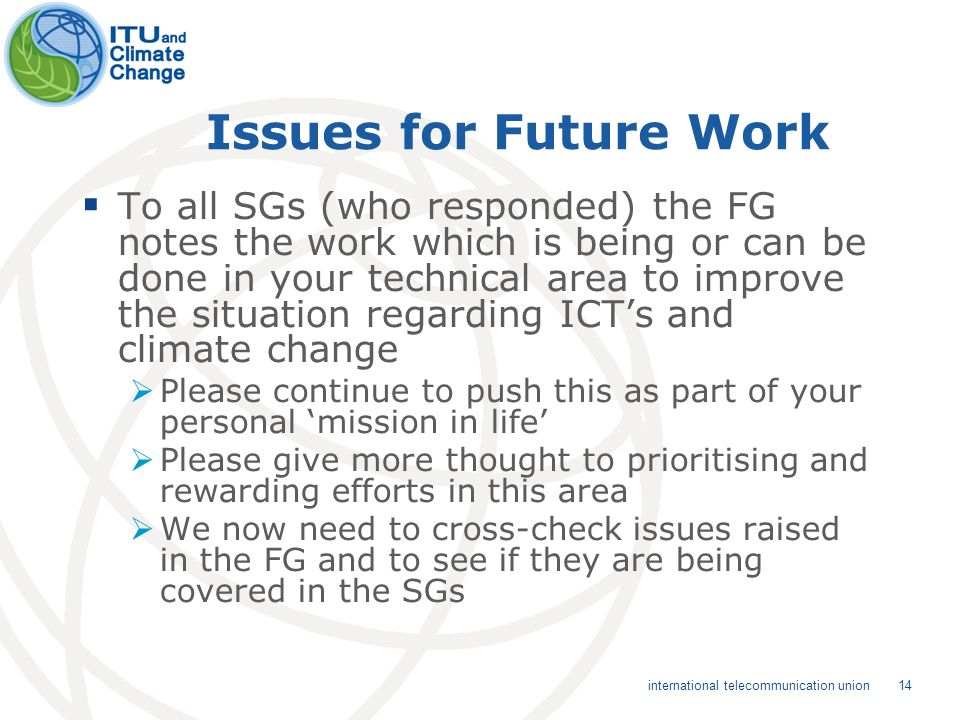 14 international telecommunication union Issues for Future Work To all SGs (who responded) the FG notes the work which is being or can be done in your technical area to improve the situation regarding ICTs and climate change Please continue to push this as part of your personal mission in life Please give more thought to prioritising and rewarding efforts in this area We now need to cross-check issues raised in the FG and to see if they are being covered in the SGs