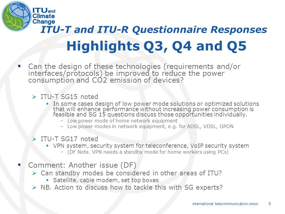 8 international telecommunication union ITU-T and ITU-R Questionnaire Responses Highlights Q3, Q4 and Q5 Can the design of these technologies (requirements and/or interfaces/protocols) be improved to reduce the power consumption and CO2 emission of devices.