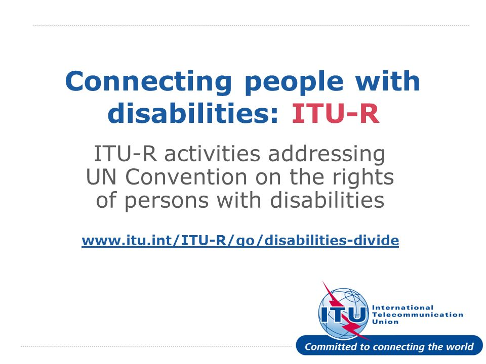 International Telecommunication Union Connecting people with disabilities: ITU-R ITU-R activities addressing UN Convention on the rights of persons wi