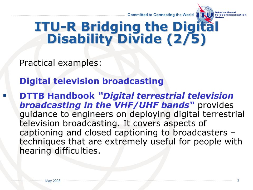 May 2008 Committed to Connecting the World 3 ITU-R Bridging the Digital Disability Divide (2/5) Practical examples: Digital television broadcasting DT