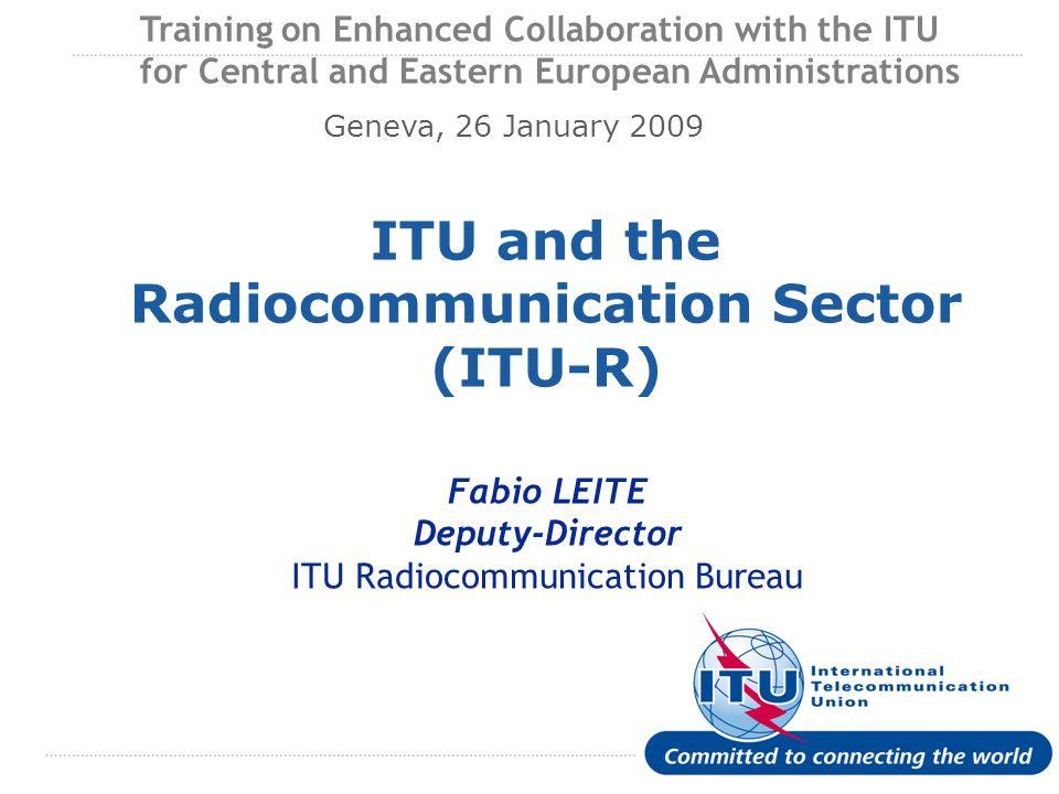 International Telecommunication Union ITU and the Radiocommunication Sector (ITU-R) Fabio LEITE Deputy-Director ITU Radiocommunication Bureau Training
