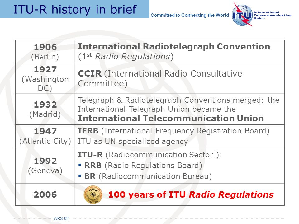 WRS-08 Committed to Connecting the World 1906 (Berlin) International Radiotelegraph Convention (1 st Radio Regulations) 1927 (Washington DC) CCIR (Int