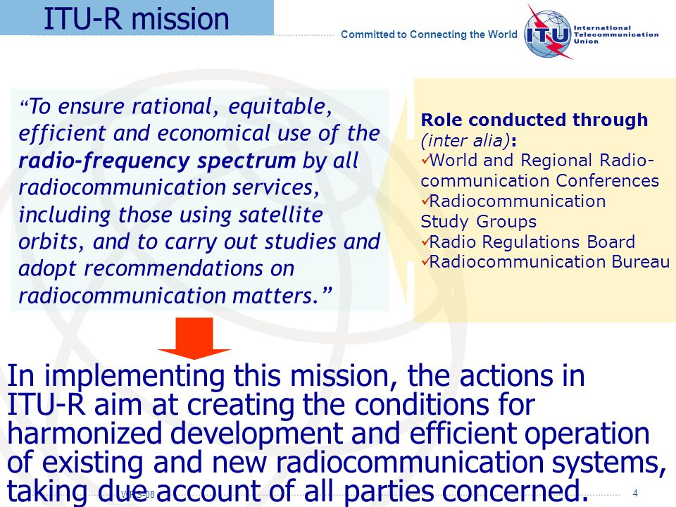WRS-08 Committed to Connecting the World 4 In implementing this mission, the actions in ITU-R aim at creating the conditions for harmonized developmen