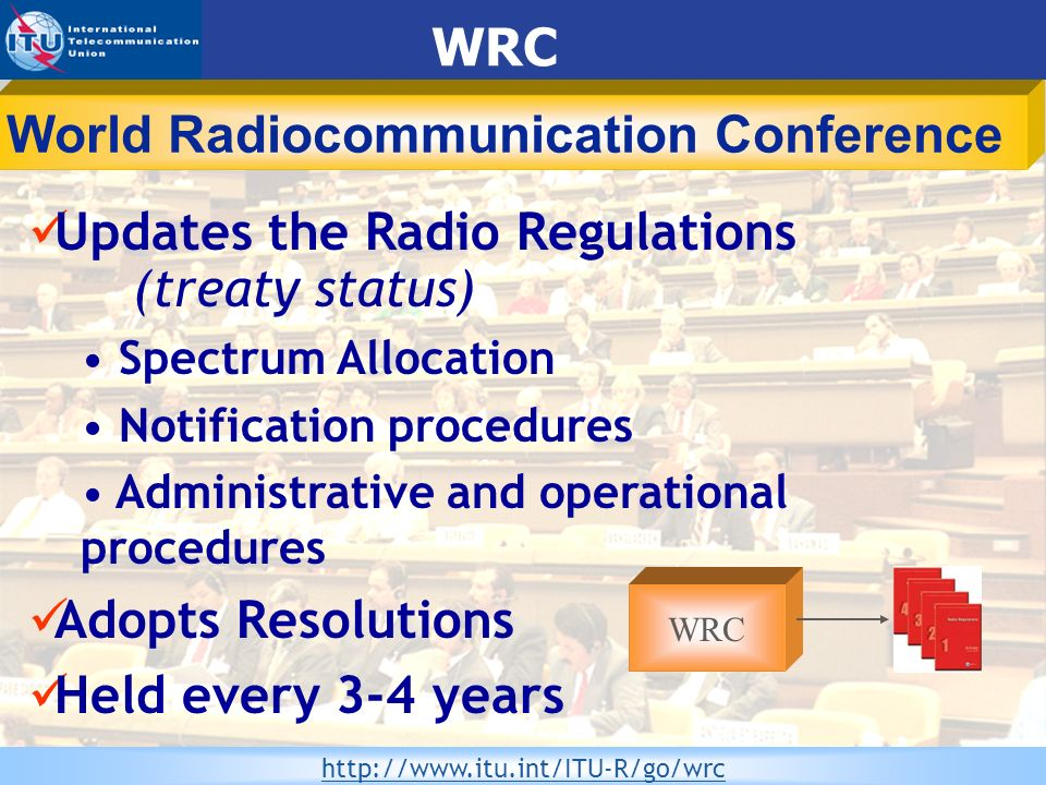 WRS-08 Committed to Connecting the World 6 Updates the Radio Regulations (treaty status) Spectrum Allocation Notification procedures Administrative an