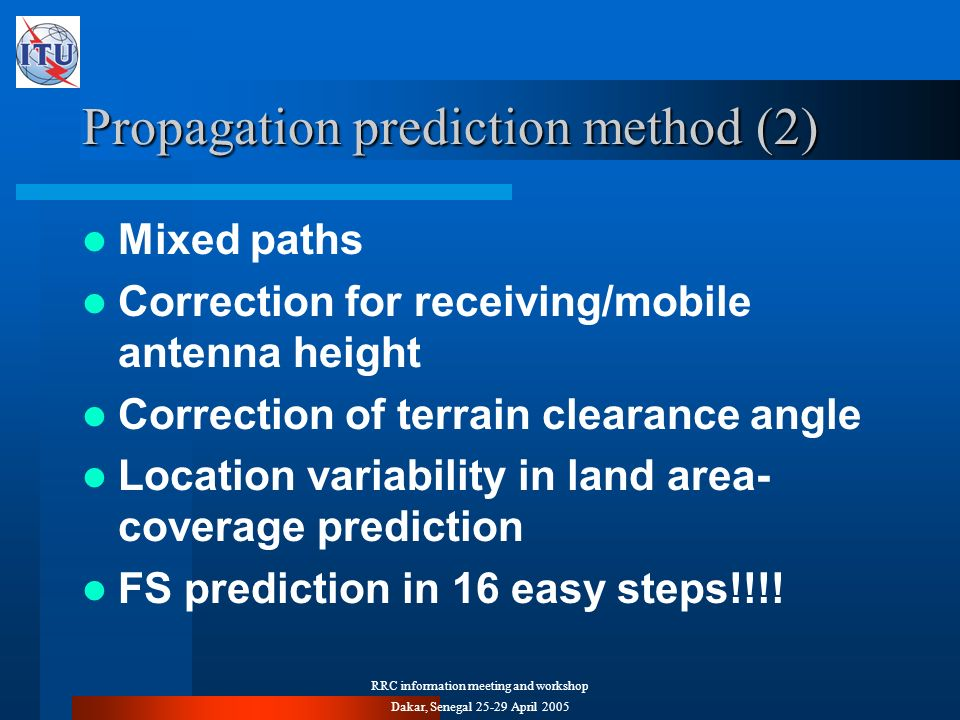 RRC information meeting and workshop Dakar, Senegal 25-29 April 2005 Propagation prediction method (2) Mixed paths Correction for receiving/mobile antenna height Correction of terrain clearance angle Location variability in land area- coverage prediction FS prediction in 16 easy steps!!!!